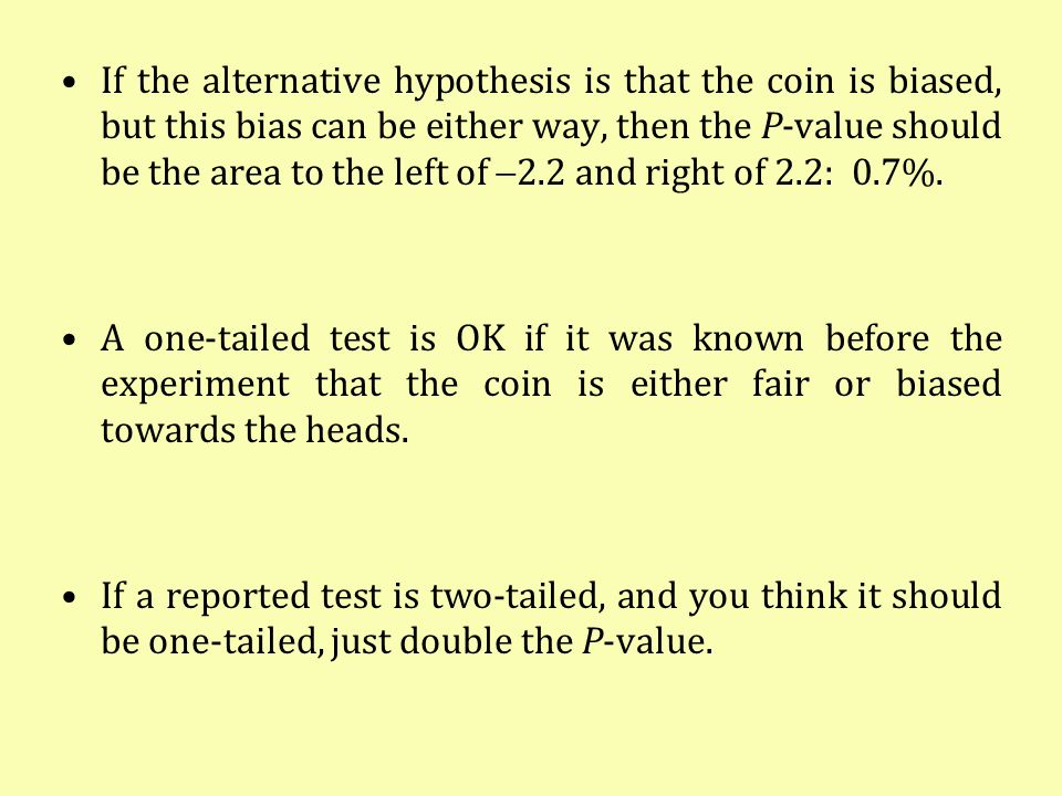 If the alternative hypothesis is that the coin is biased, but this bias can be either way, then the P-value should be the area to the left of 2.2 and right of 2.2: 0.7%.