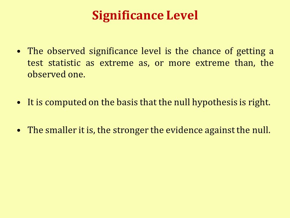 Significance Level The observed significance level is the chance of getting a test statistic as extreme as, or more extreme than, the observed one.
