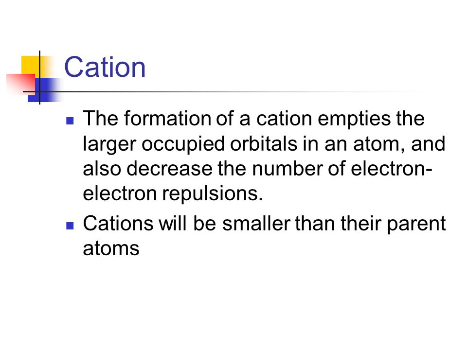 Cation The formation of a cation empties the larger occupied orbitals in an atom, and also decrease the number of electron-electron repulsions.