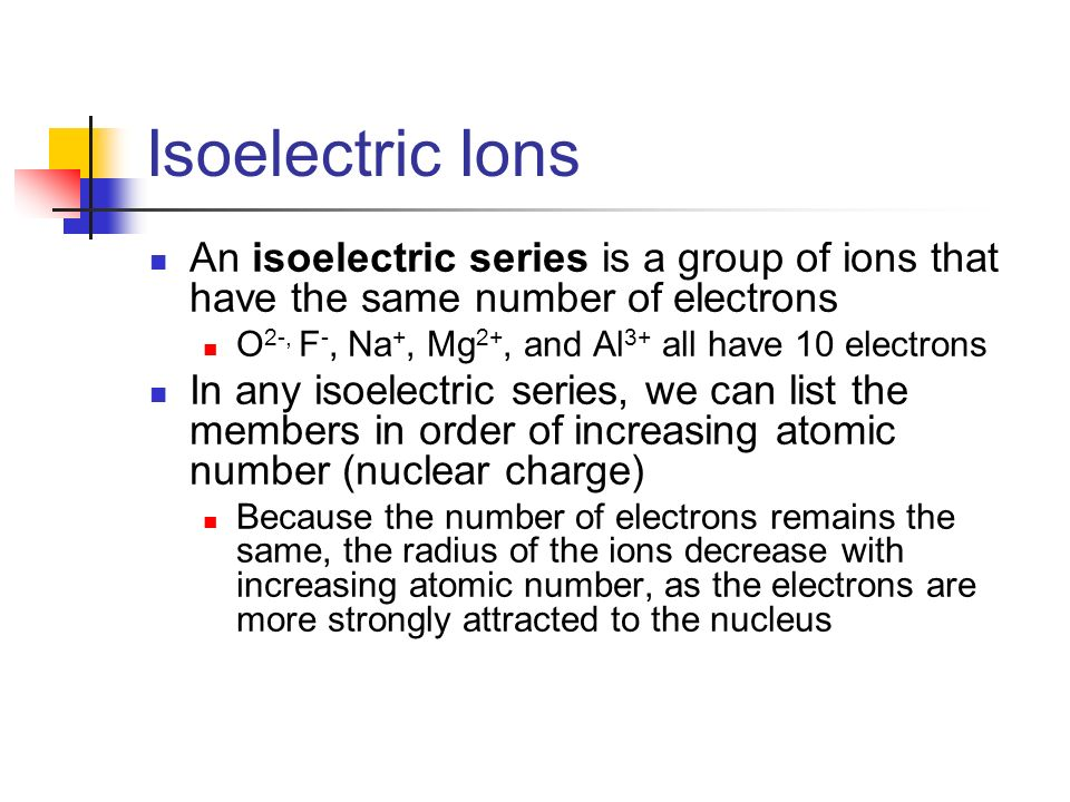 Isoelectric Ions An isoelectric series is a group of ions that have the same number of electrons. O2-, F-, Na+, Mg2+, and Al3+ all have 10 electrons.