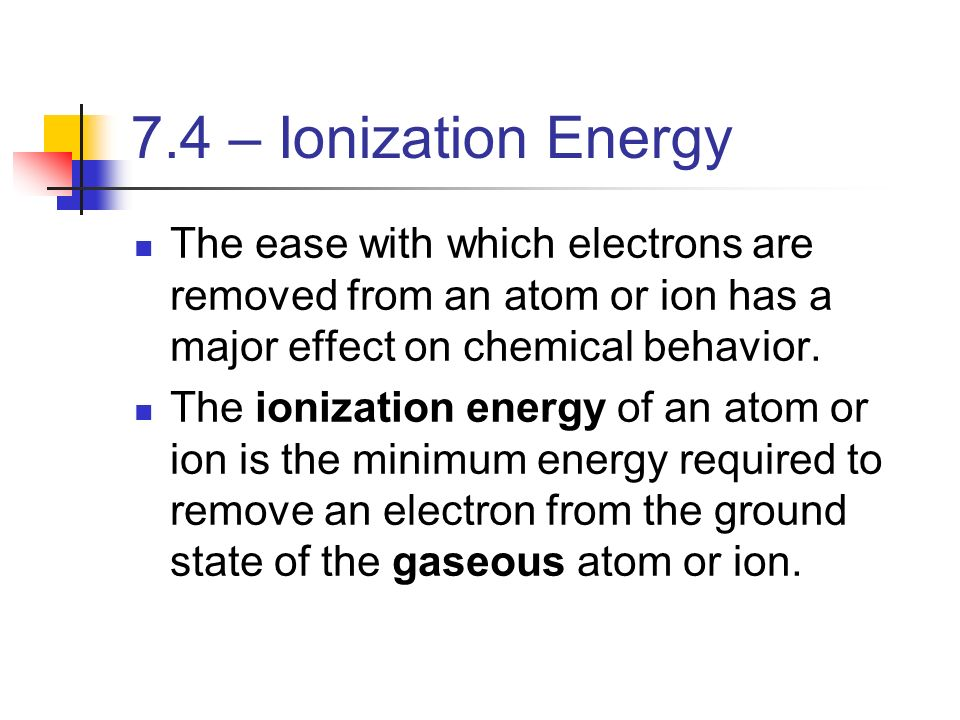 7.4 – Ionization Energy The ease with which electrons are removed from an atom or ion has a major effect on chemical behavior.