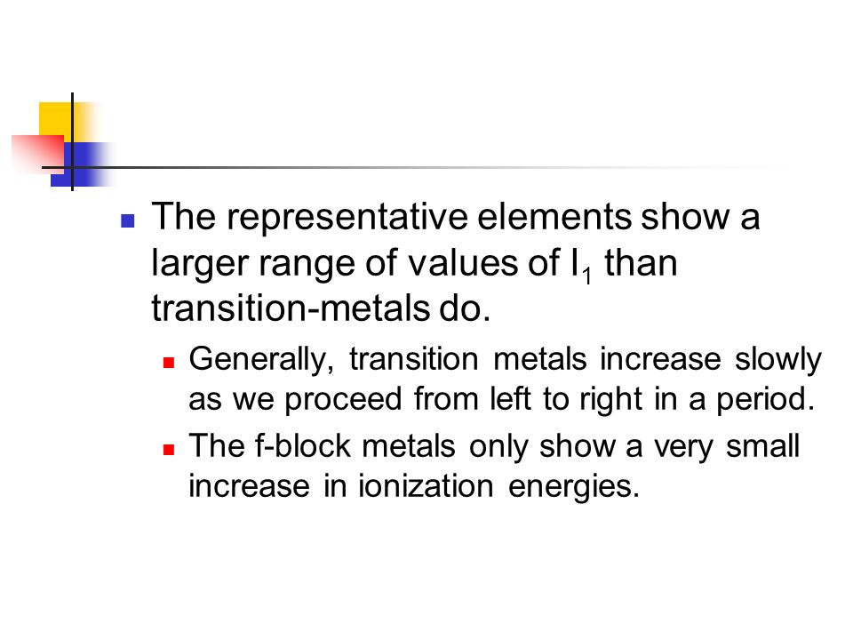 The representative elements show a larger range of values of I1 than transition-metals do.