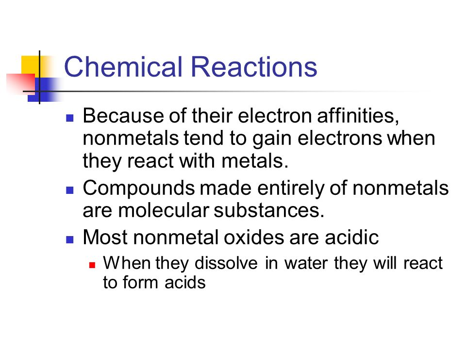 Chemical Reactions Because of their electron affinities, nonmetals tend to gain electrons when they react with metals.
