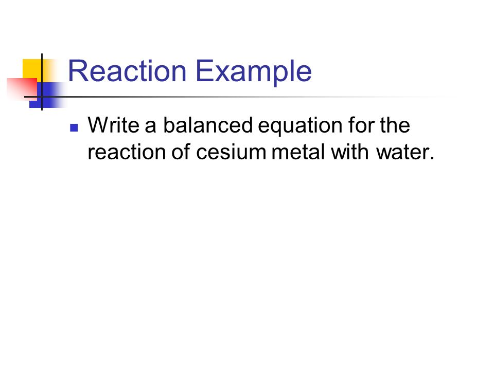 Reaction Example Write a balanced equation for the reaction of cesium metal with water.