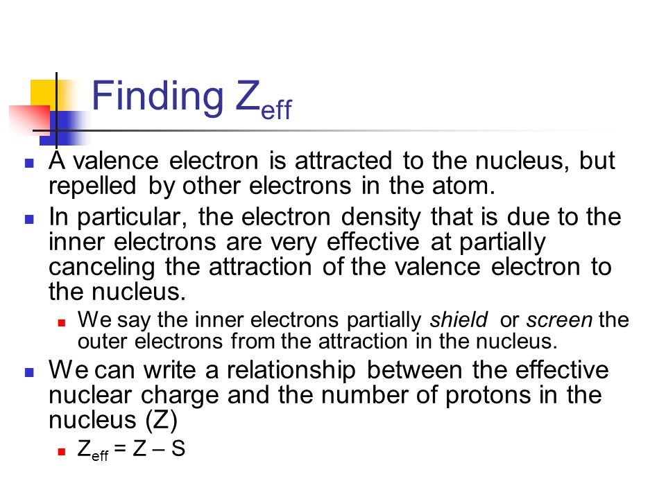 Finding Zeff A valence electron is attracted to the nucleus, but repelled by other electrons in the atom.