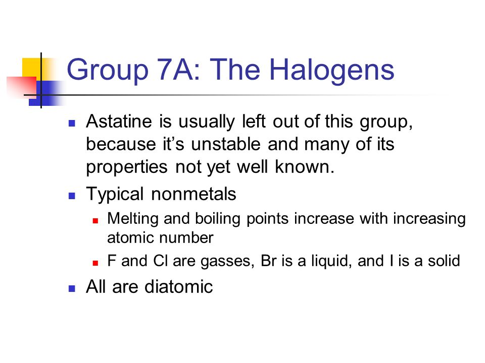 Group 7A: The Halogens Astatine is usually left out of this group, because it's unstable and many of its properties not yet well known.