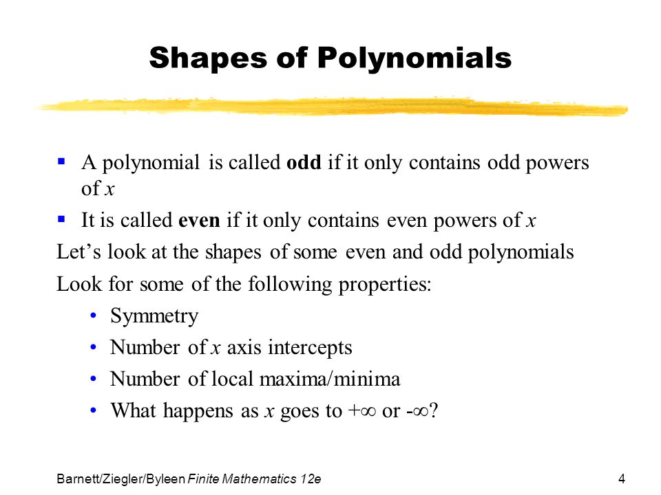 Shapes of Polynomials A polynomial is called odd if it only contains odd powers of x. It is called even if it only contains even powers of x.
