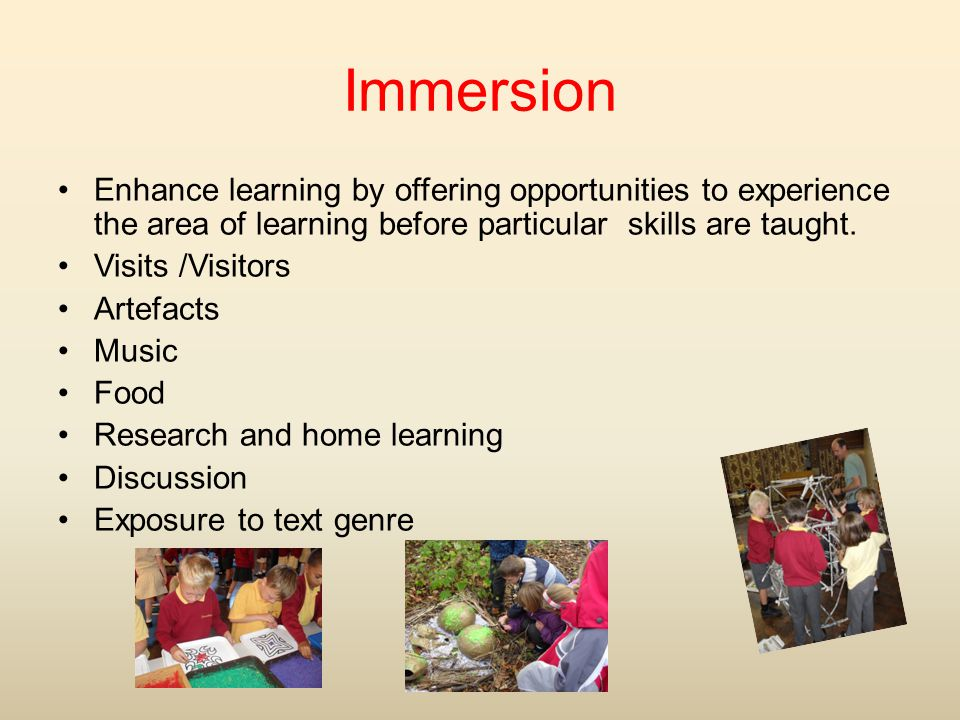 Immersion Enhance learning by offering opportunities to experience the area of learning before particular skills are taught.
