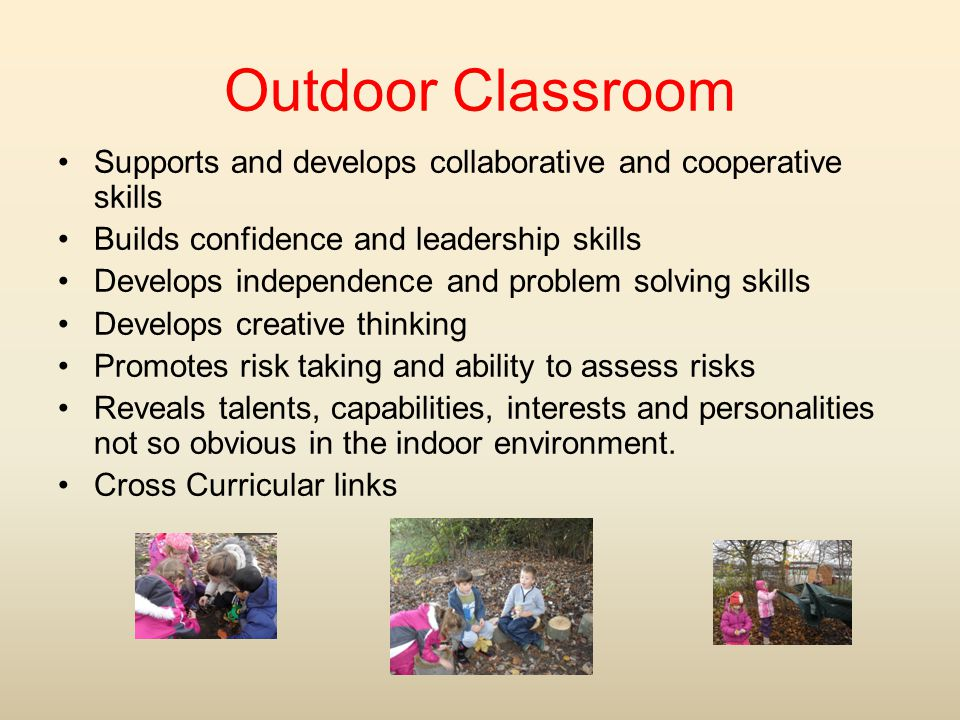 Outdoor Classroom Supports and develops collaborative and cooperative skills. Builds confidence and leadership skills.