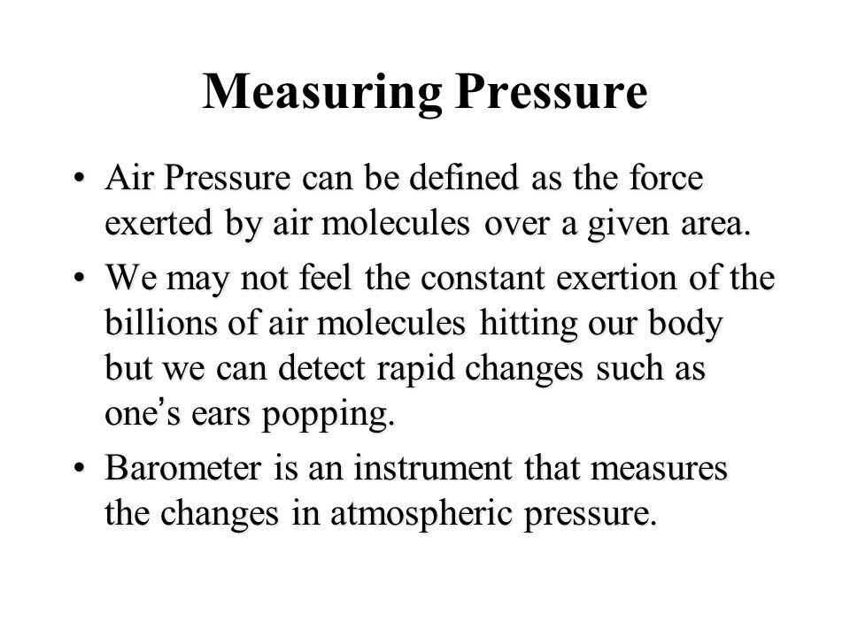 Measuring Pressure Air Pressure can be defined as the force exerted by air molecules over a given area.