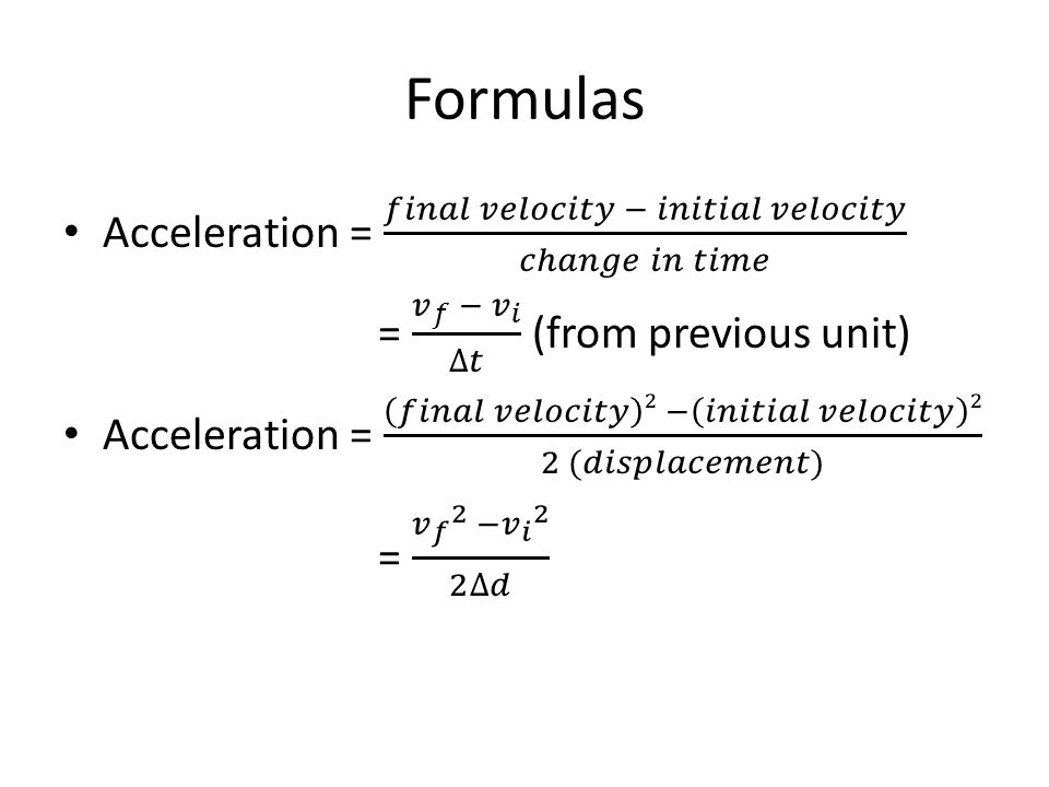 Formulas Acceleration = 𝑓𝑖𝑛𝑎𝑙 𝑣𝑒𝑙𝑜𝑐𝑖𝑡𝑦 − 𝑖𝑛𝑖𝑡𝑖𝑎𝑙 𝑣𝑒𝑙𝑜𝑐𝑖𝑡𝑦 𝑐ℎ𝑎𝑛𝑔𝑒 𝑖𝑛 𝑡𝑖𝑚𝑒. = 𝑣 𝑓 − 𝑣 𝑖 ∆𝑡 (from previous unit)