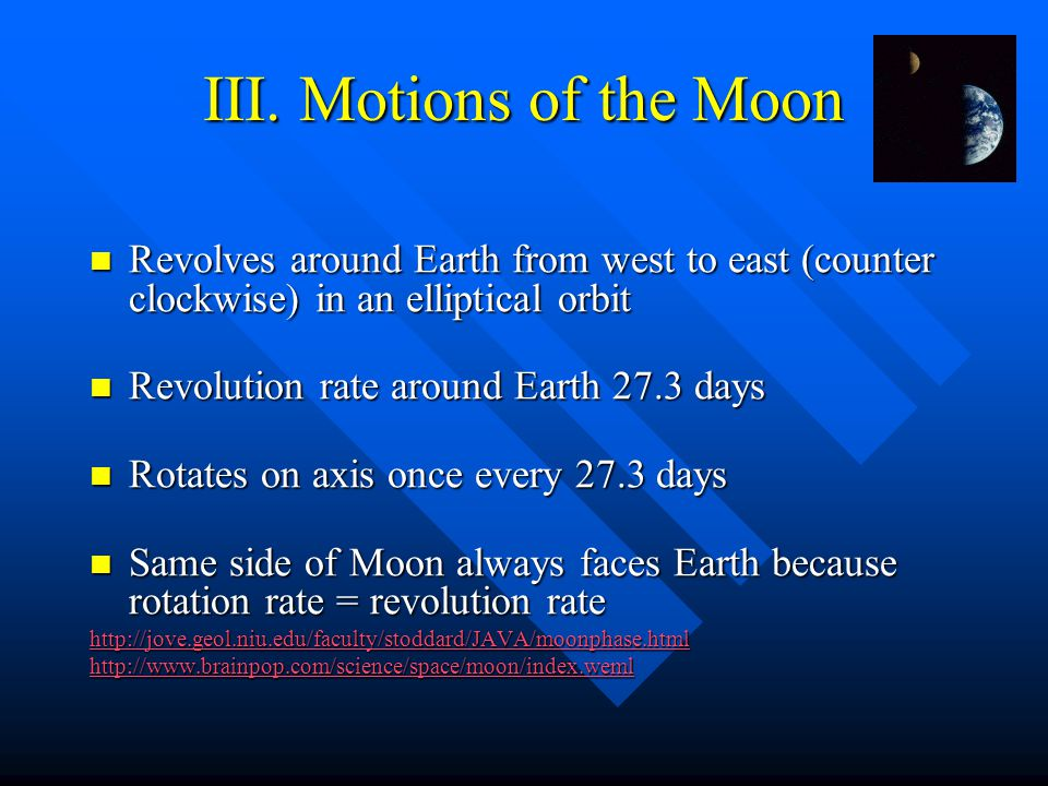 III. Motions of the Moon Revolves around Earth from west to east (counter clockwise) in an elliptical orbit.