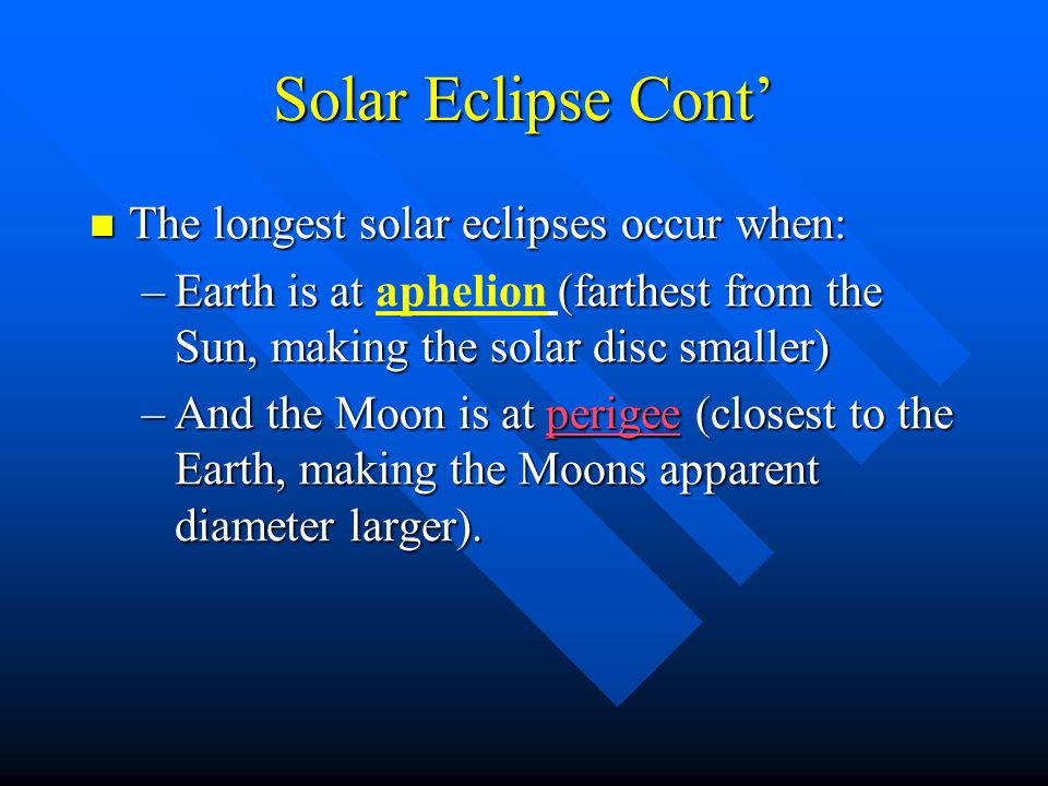 Solar Eclipse Cont' The longest solar eclipses occur when: