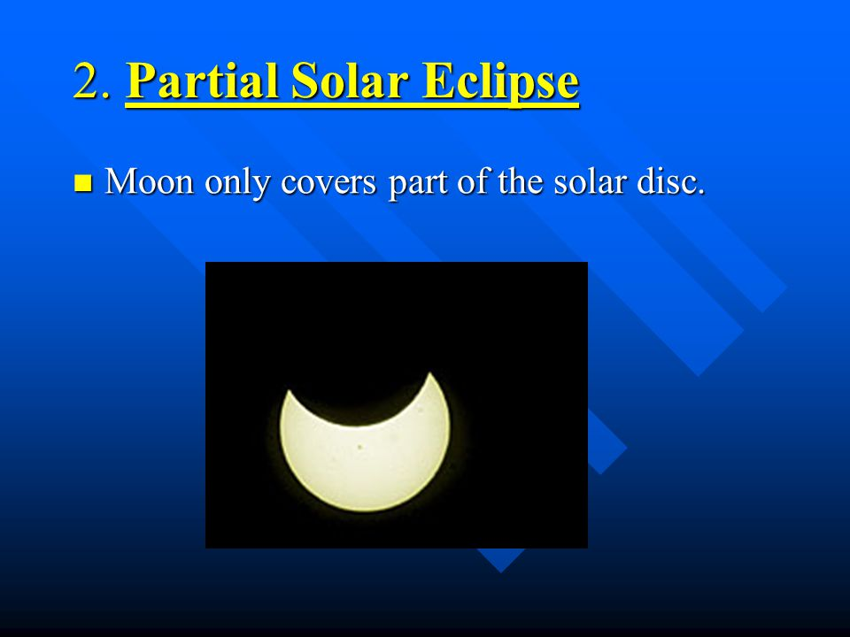 2. Partial Solar Eclipse Moon only covers part of the solar disc.