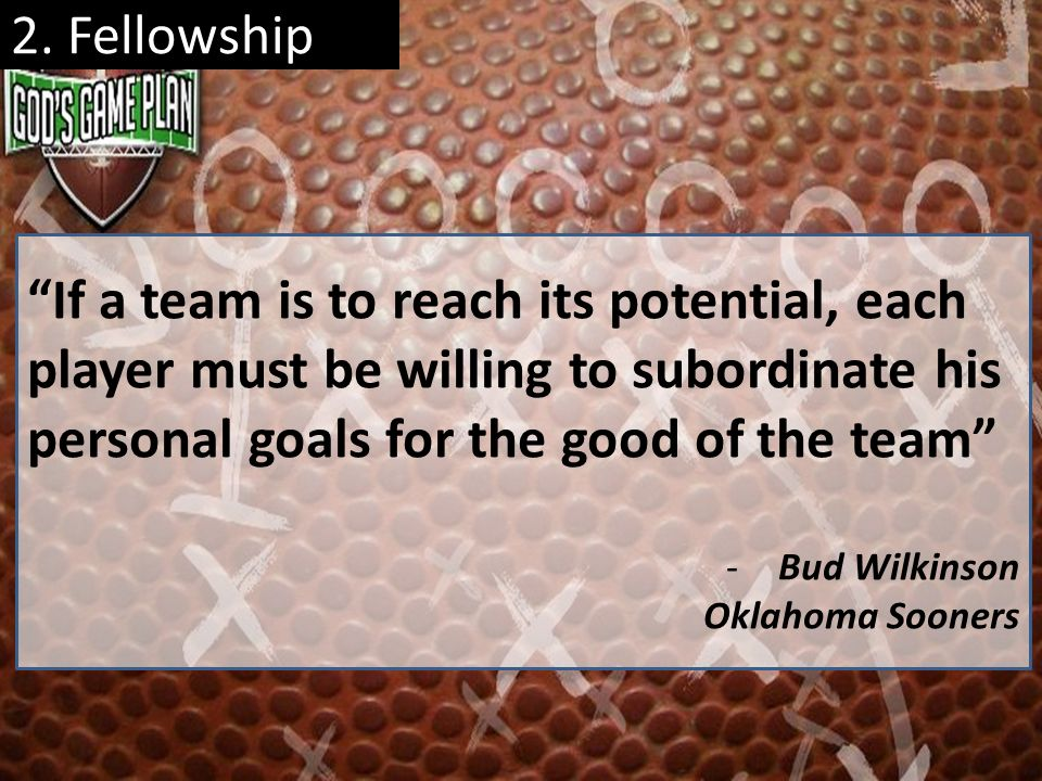 2. Fellowship If a team is to reach its potential, each player must be willing to subordinate his personal goals for the good of the team