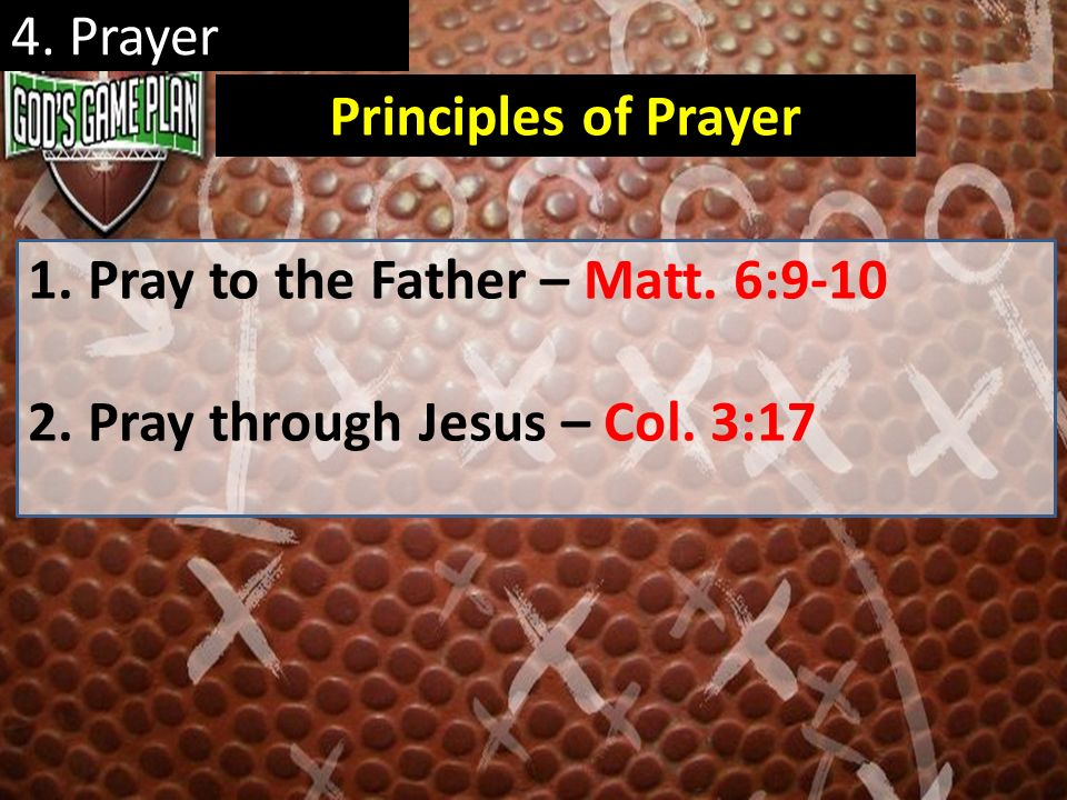 4. Prayer Principles of Prayer Pray to the Father – Matt. 6:9-10 Pray through Jesus – Col. 3:17