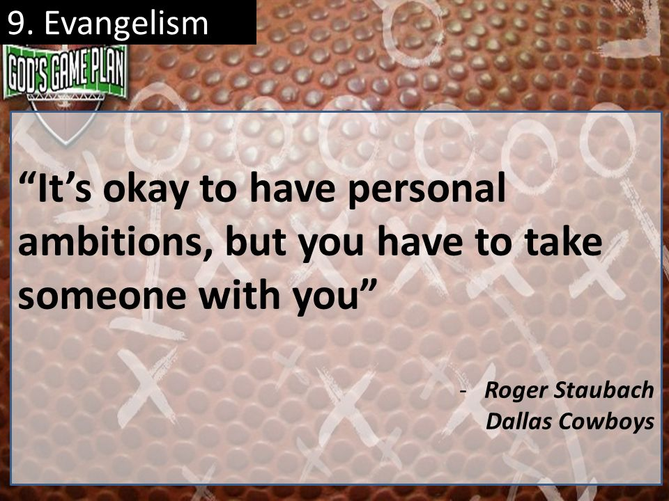 9. Evangelism It's okay to have personal ambitions, but you have to take someone with you Roger Staubach.
