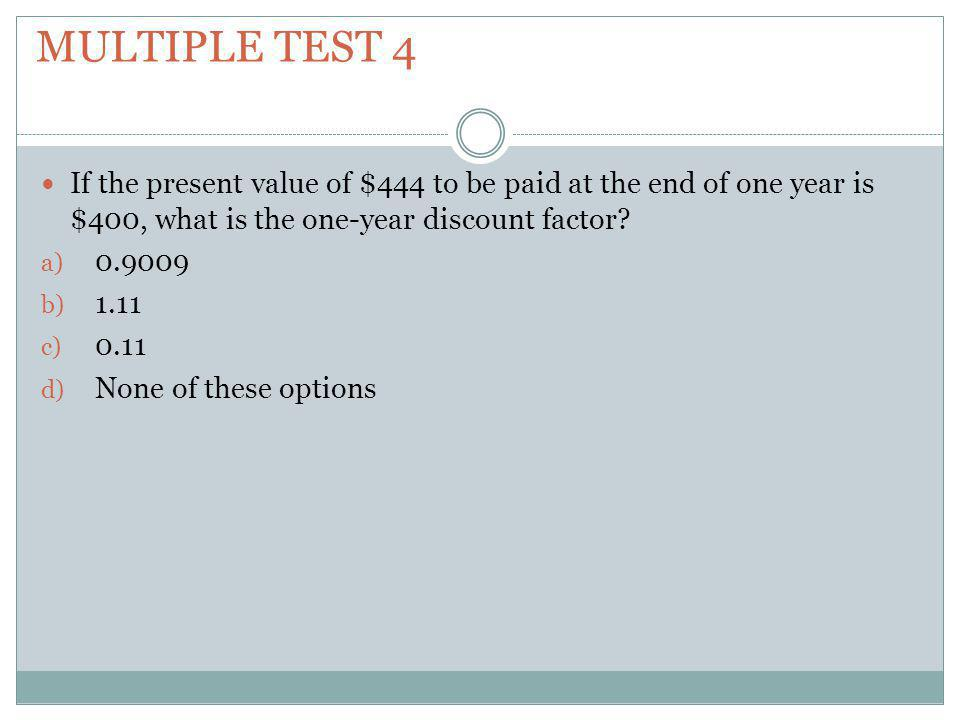 Multiple test 4 If the present value of $444 to be paid at the end of one year is $400, what is the one-year discount factor