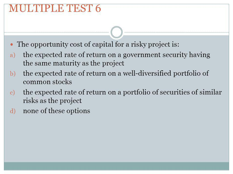 Multiple test 6 The opportunity cost of capital for a risky project is: