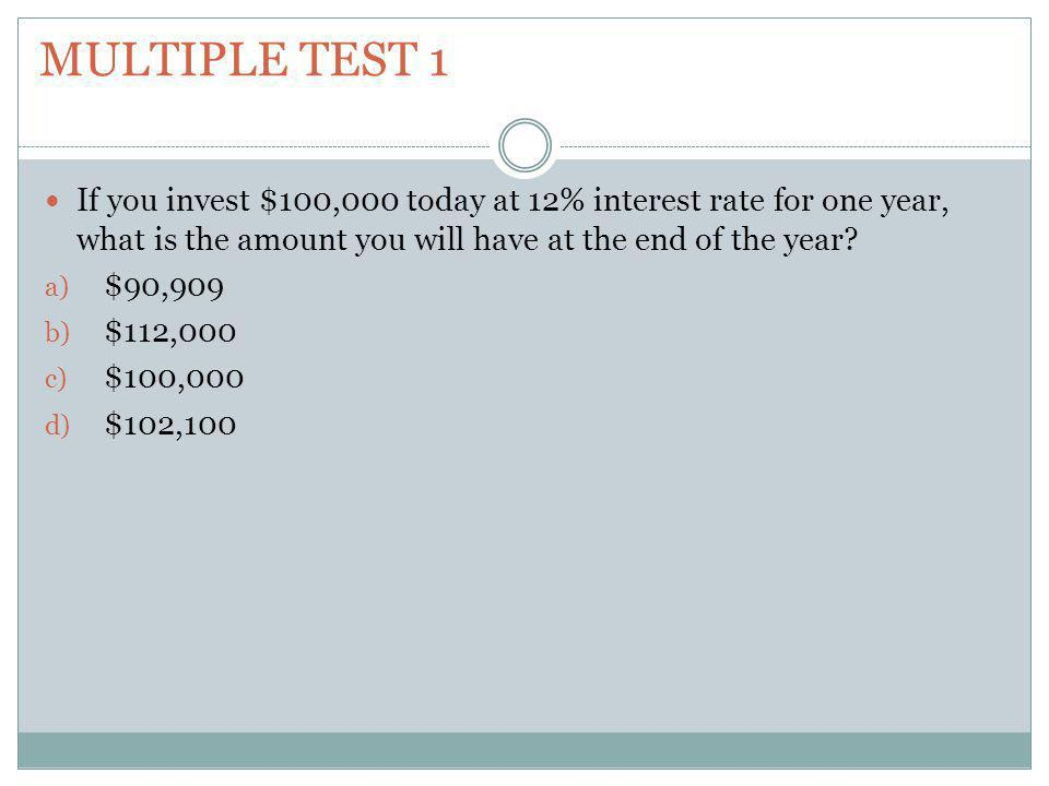 Multiple test 1 If you invest $100,000 today at 12% interest rate for one year, what is the amount you will have at the end of the year