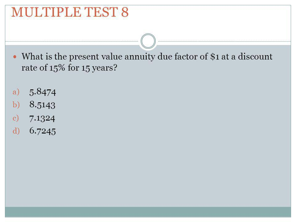Multiple test 8 What is the present value annuity due factor of $1 at a discount rate of 15% for 15 years