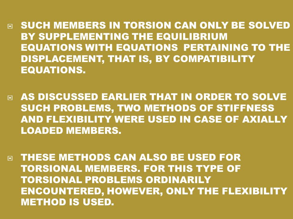 SUCH MEMBERS IN TORSION CAN ONLY BE SOLVED BY SUPPLEMENTING THE EQUILIBRIUM EQUATIONS WITH EQUATIONS PERTAINING TO THE DISPLACEMENT, THAT IS, BY COMPATIBILITY EQUATIONS.