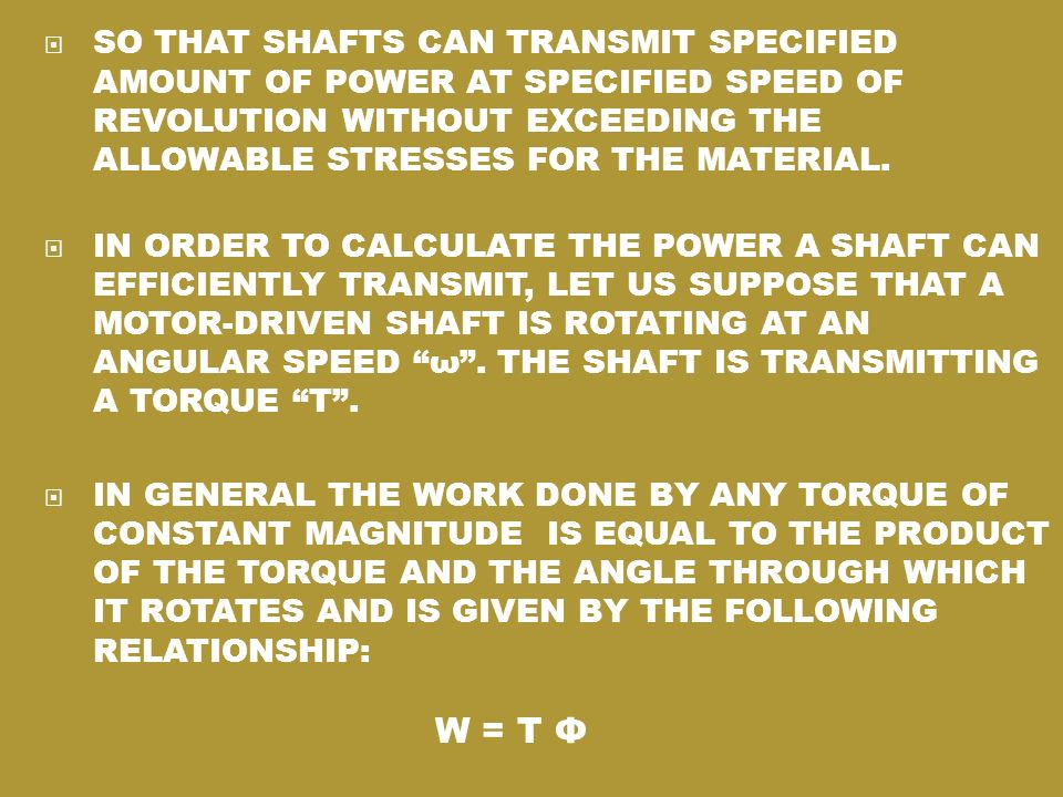 SO THAT SHAFTS CAN TRANSMIT SPECIFIED AMOUNT OF POWER AT SPECIFIED SPEED OF REVOLUTION WITHOUT EXCEEDING THE ALLOWABLE STRESSES FOR THE MATERIAL.