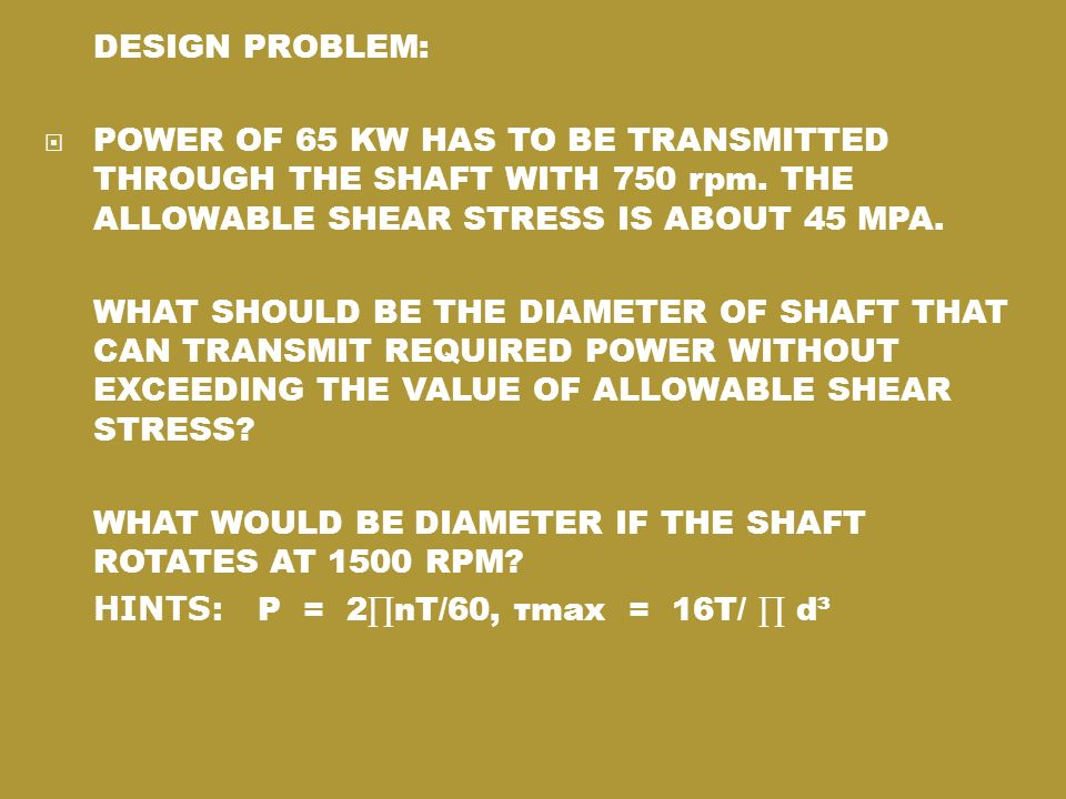 DESIGN PROBLEM: POWER OF 65 KW HAS TO BE TRANSMITTED THROUGH THE SHAFT WITH 750 rpm. THE ALLOWABLE SHEAR STRESS IS ABOUT 45 MPA.