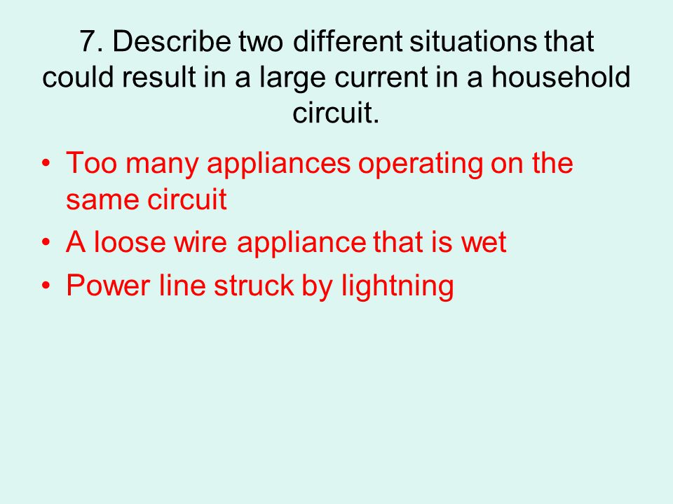 7. Describe two different situations that could result in a large current in a household circuit.