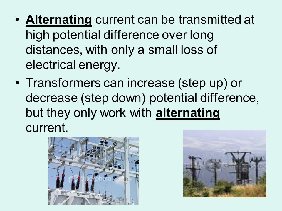 Alternating current can be transmitted at high potential difference over long distances, with only a small loss of electrical energy.