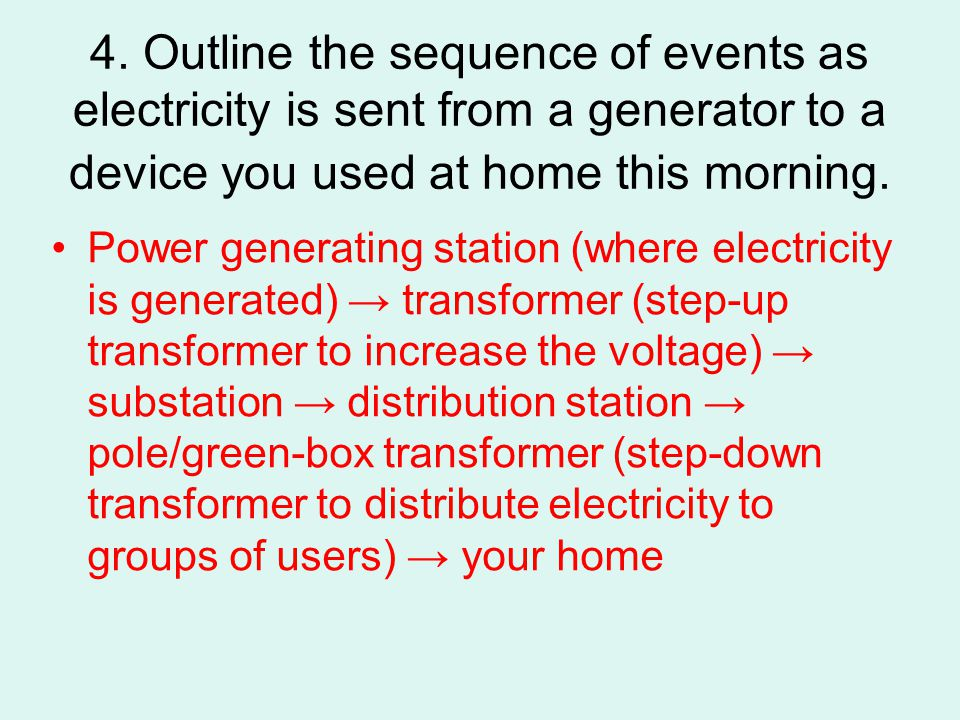 4. Outline the sequence of events as electricity is sent from a generator to a device you used at home this morning.
