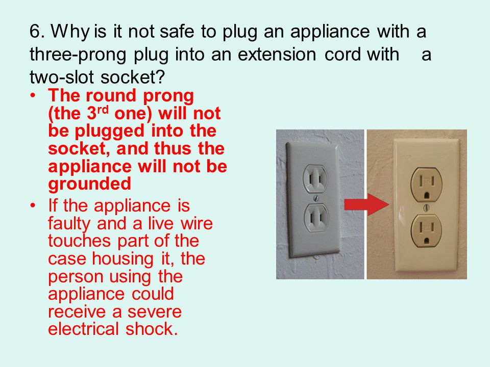 6. Why is it not safe to plug an appliance with a three-prong plug into an extension cord with a two-slot socket