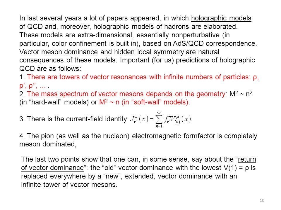In last several years a lot of papers appeared, in which holographic models of QCD and, moreover, holographic models of hadrons are elaborated. These models are extra-dimensional, essentially nonperturbative (in particular, color confinement is built in), based on AdS/QCD correspondence. Vector meson dominance and hidden local symmetry are natural consequences of these models. Important (for us) predictions of holographic QCD are as follows: