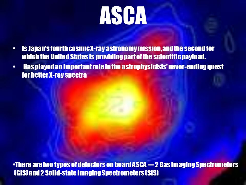 ASCA Is Japan s fourth cosmic X-ray astronomy mission, and the second for which the United States is providing part of the scientific payload.
