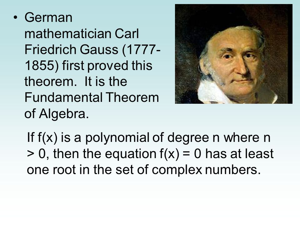 German mathematician Carl Friedrich Gauss (1777-1855) first proved this theorem. It is the Fundamental Theorem of Algebra.