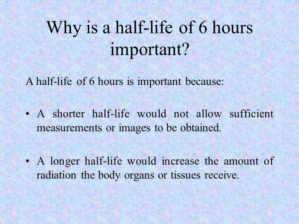 Why is a half-life of 6 hours important