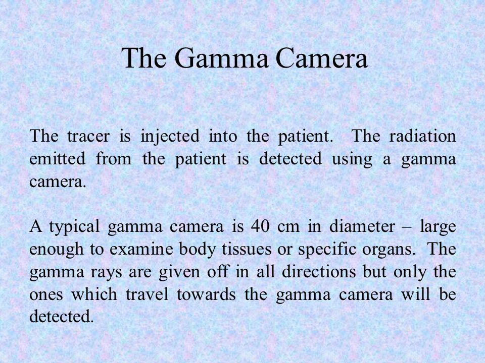 The Gamma Camera The tracer is injected into the patient. The radiation emitted from the patient is detected using a gamma camera.