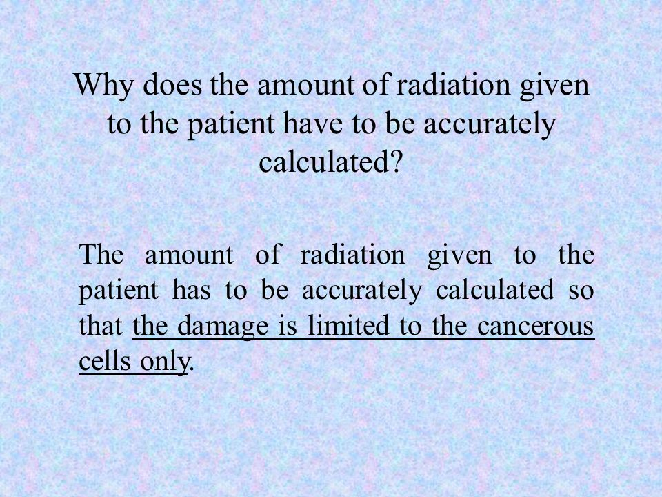 Why does the amount of radiation given to the patient have to be accurately calculated