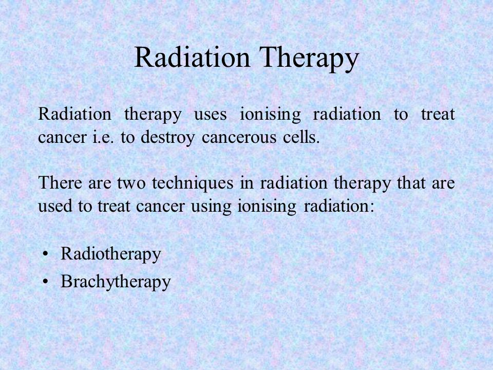 Radiation Therapy Radiation therapy uses ionising radiation to treat cancer i.e. to destroy cancerous cells.