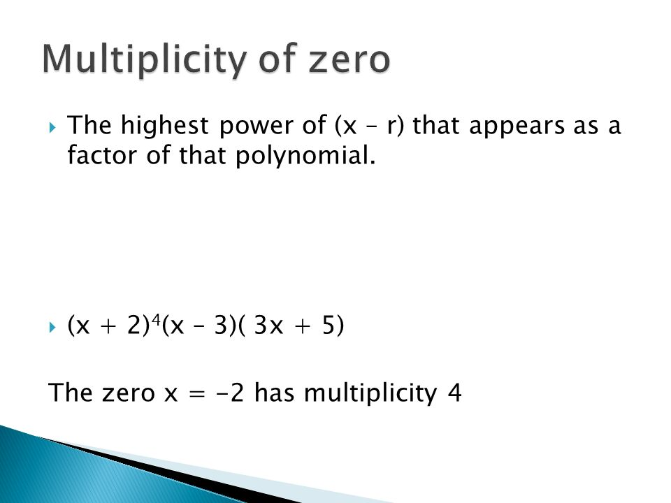 Multiplicity of zero The highest power of (x – r) that appears as a factor of that polynomial. (x + 2)4(x – 3)( 3x + 5)