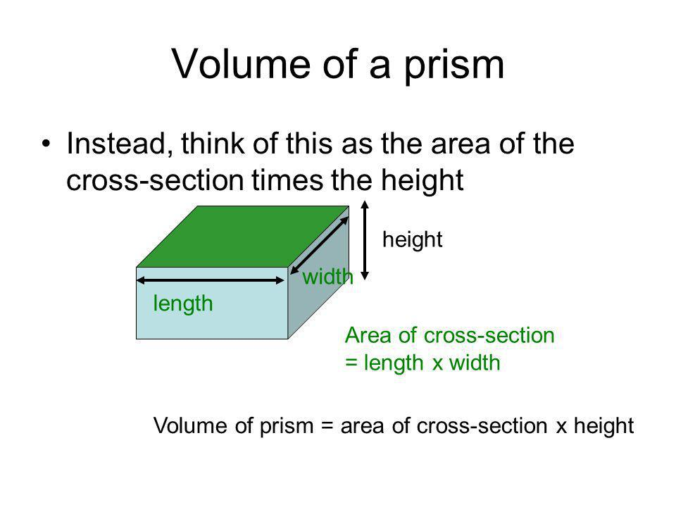 Volume of a prism Instead, think of this as the area of the cross-section times the height. height.