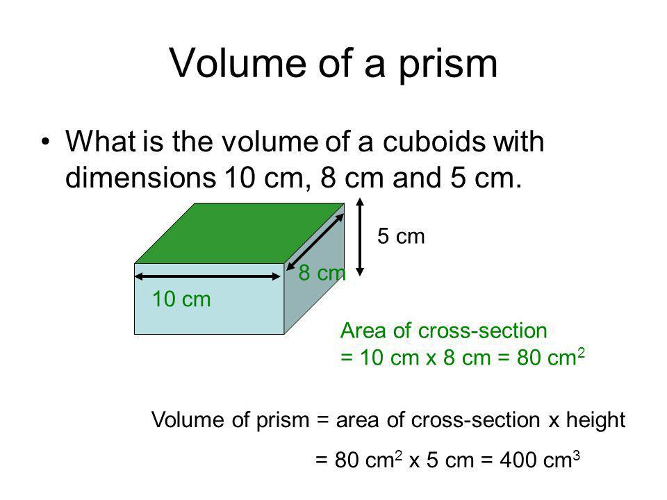 Volume of a prism What is the volume of a cuboids with dimensions 10 cm, 8 cm and 5 cm. 5 cm. 8 cm.
