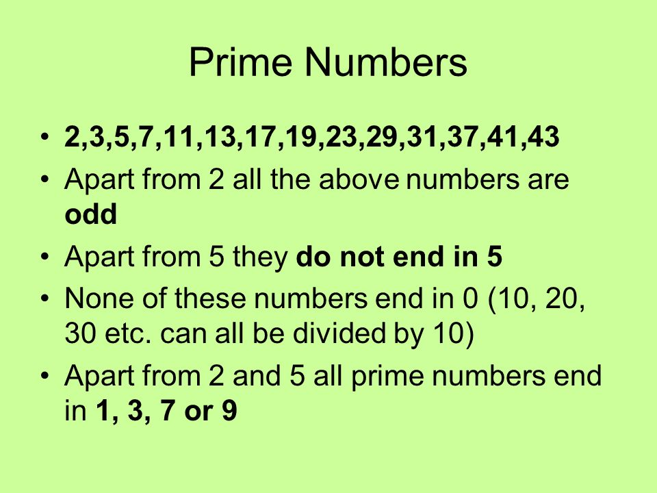 Prime Numbers 2,3,5,7,11,13,17,19,23,29,31,37,41,43. Apart from 2 all the above numbers are odd. Apart from 5 they do not end in 5.