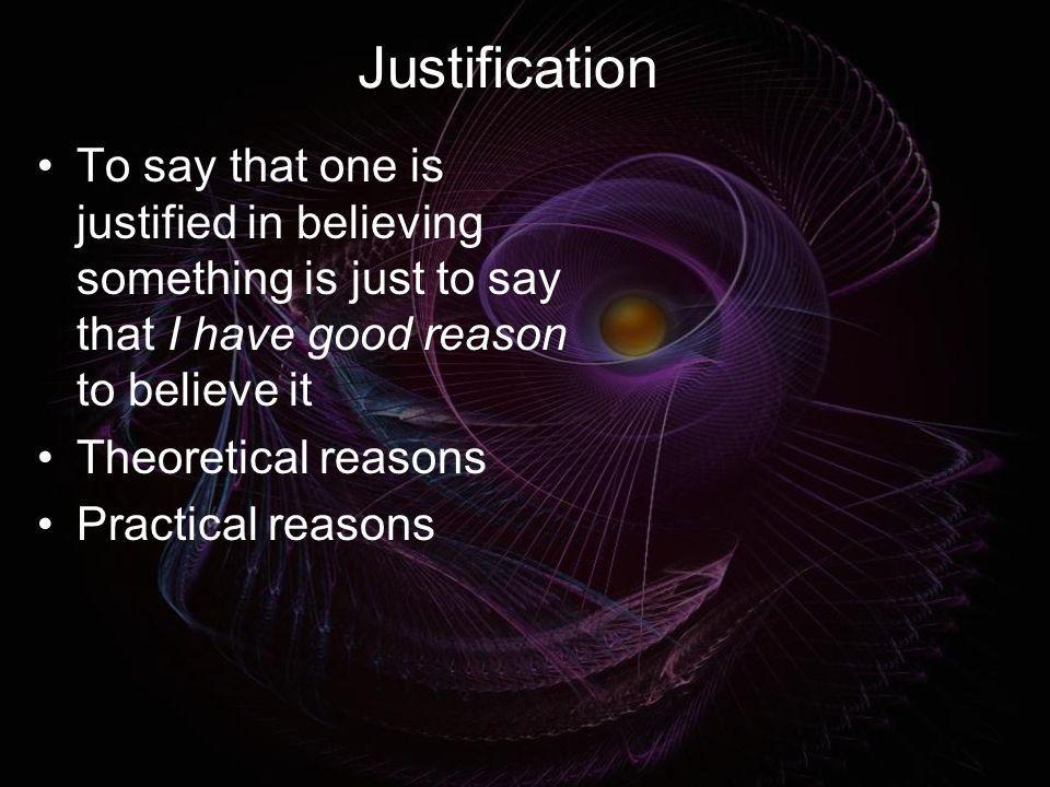 Justification To say that one is justified in believing something is just to say that I have good reason to believe it.