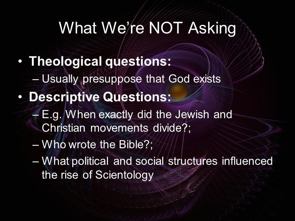 What We're NOT Asking Theological questions: Descriptive Questions: