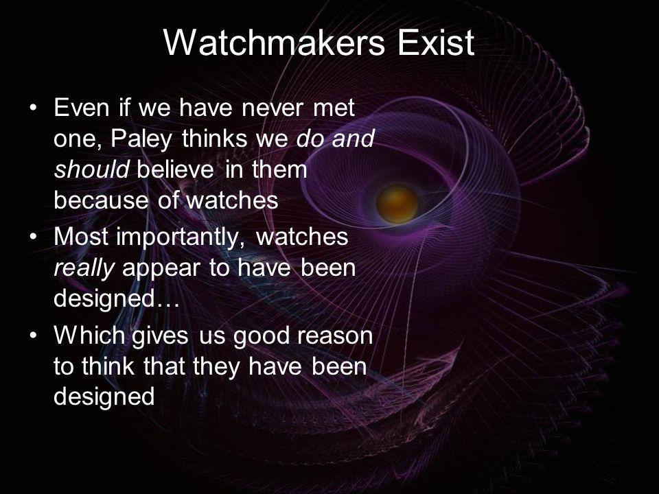 Watchmakers Exist Even if we have never met one, Paley thinks we do and should believe in them because of watches.