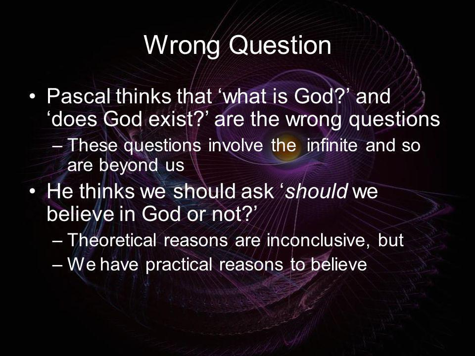Wrong Question Pascal thinks that 'what is God ' and 'does God exist ' are the wrong questions.