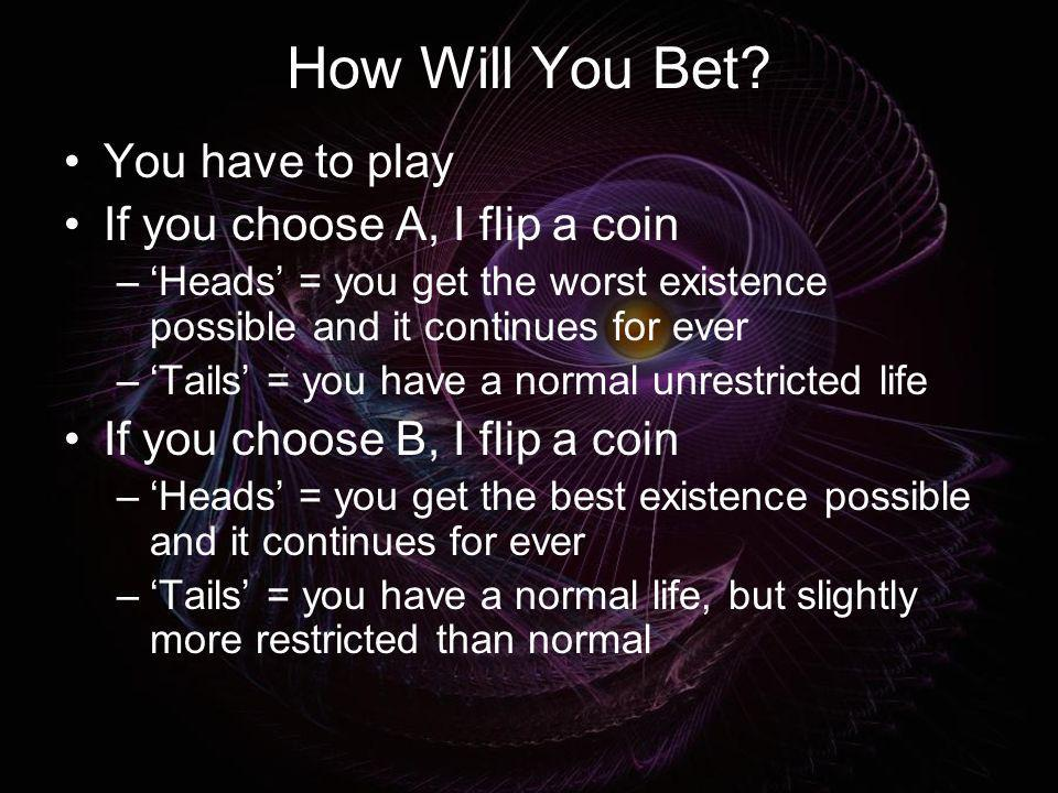 How Will You Bet You have to play If you choose A, I flip a coin