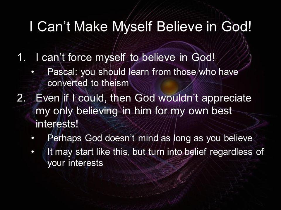I Can't Make Myself Believe in God!