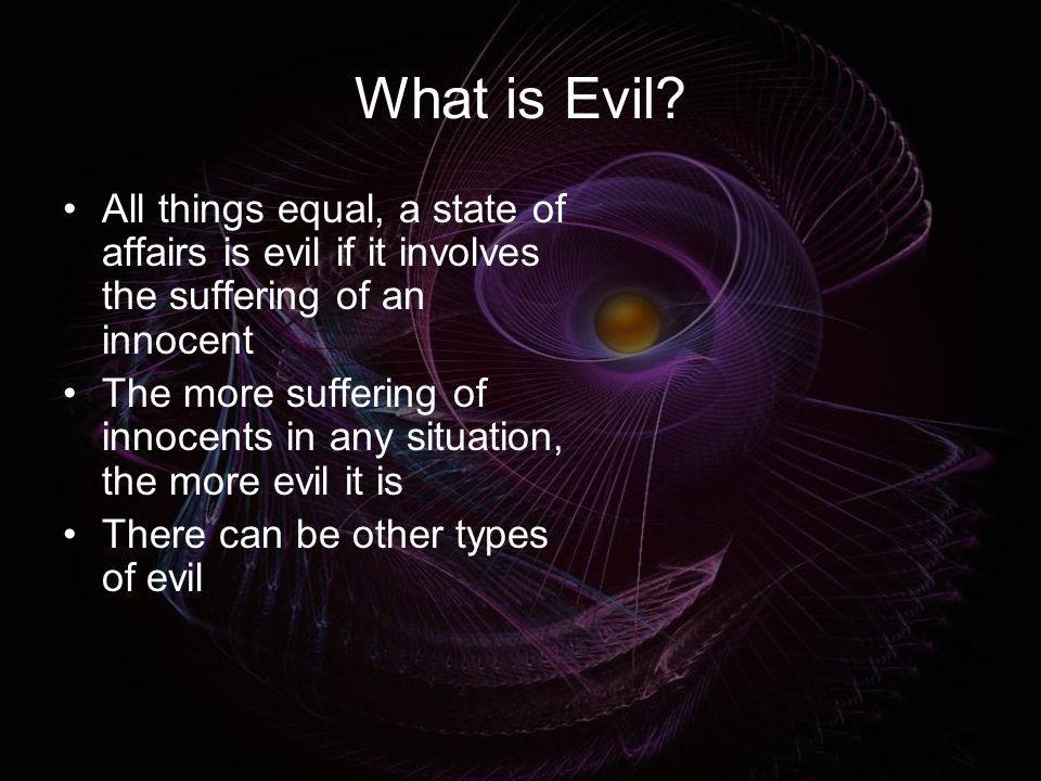 What is Evil All things equal, a state of affairs is evil if it involves the suffering of an innocent.